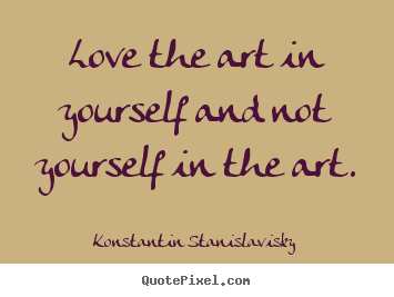 Quotes about love - Love the art in yourself and not yourself in..
