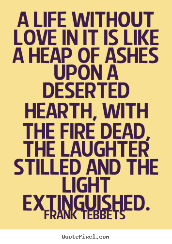 Make custom picture quotes about love - A life without love in it is like a heap of ashes upon a deserted..