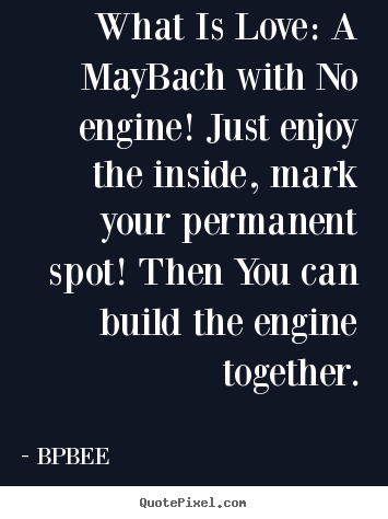 Love sayings - What is love: a maybach with no engine! just enjoy the inside, mark your..