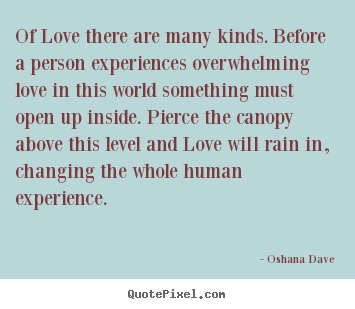 Oshana Dave image quote - Of love there are many kinds. before a person experiences overwhelming.. - Love sayings