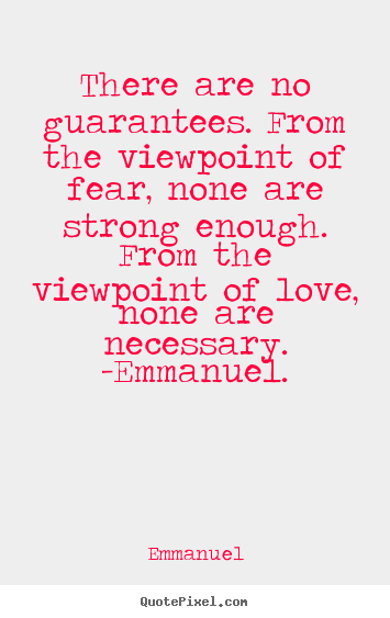 Quotes about love - There are no guarantees. from the viewpoint of fear, none are strong..