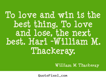 To love and win is the best thing. to love.. William M Thackeray  love quotes