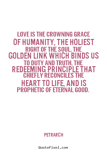 Love is the crowning grace of humanity, the holiest right of the soul,.. Petrarch great love quote