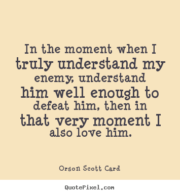 Customize picture quotes about love - In the moment when i truly understand my enemy, understand..