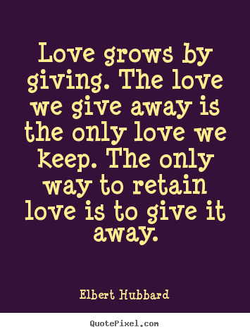Love grows by giving. the love we give away is the only love we keep... Elbert Hubbard great love quote