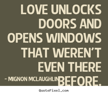Quotes about love - Love unlocks doors and opens windows that weren't..