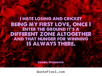 Sachin Tendulkar pictures sayings - I hate losing and cricket being my first love, once i.. - Love quote