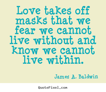 Love quotes - Love takes off masks that we fear we cannot live without and know..