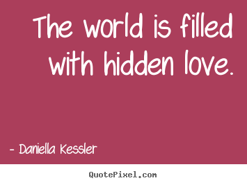 Daniella Kessler picture quotes - The world is filled with hidden love ...