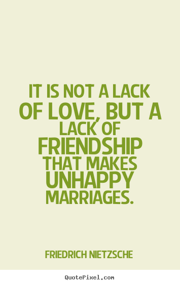 It is not a lack of love, but a lack of friendship that makes unhappy.. Friedrich Nietzsche  love quotes