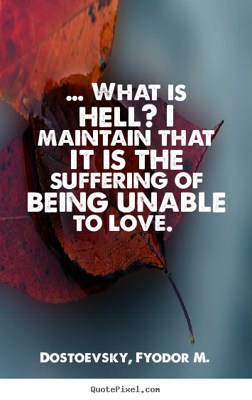 Love quotes - … what is hell? i maintain that it is the..