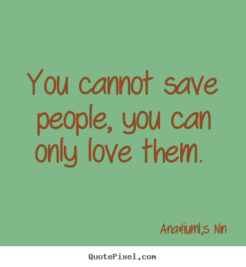 Anaïs Nin image sayings - You cannot save people, you can only love them.  - Love quotes