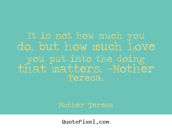 Mother Teresa picture quote - It is not how much you do, but how much love you put.. - Love quote