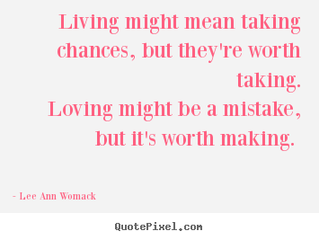 Quote about love - Living might mean taking chances, but they're worth taking...