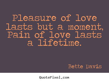 Create your own poster quotes about love - Pleasure of love lasts but a moment, pain of love lasts..