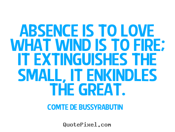 Comte De Bussy-Rabutin picture sayings - Absence is to love what wind is to fire; it extinguishes the.. - Love quotes