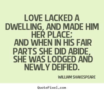 Create your own poster quotes about love - Love lacked a dwelling, and made him her place; and when in his..