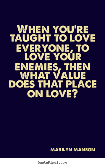 Marilyn Manson picture quote - When you're taught to love everyone, to love your enemies, then what.. - Love quotes