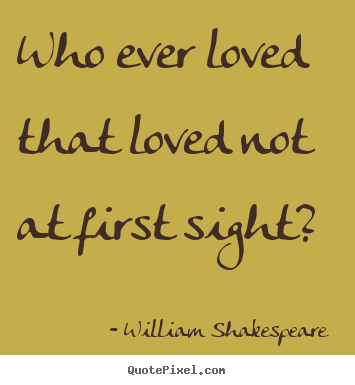 William Shakespeare  picture quotes - Who ever loved that loved not at first sight? - Love quotes