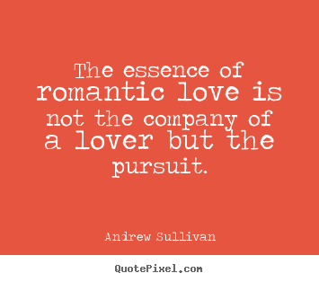 Andrew Sullivan picture quotes - The essence of romantic love is not the company of a lover but the.. - Love quote