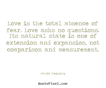 Design your own picture quotes about love - Love is the total absence of fear. love asks no questions. its..