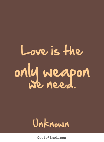 Unknown picture quotes - Love is the only weapon we need. - Love quotes
