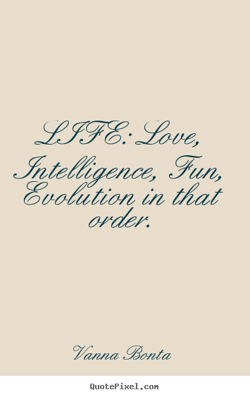 Create your own picture quotes about love - Life: love, intelligence, fun, evolution in that..