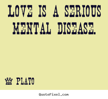 Love quotes - Love is a serious mental disease.