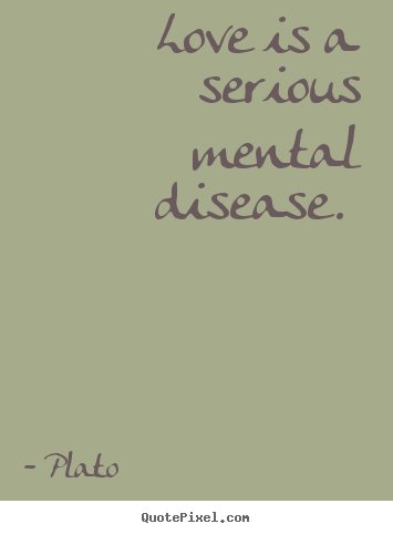 Plato photo quotes - Love is a serious mental disease.  - Love quotes