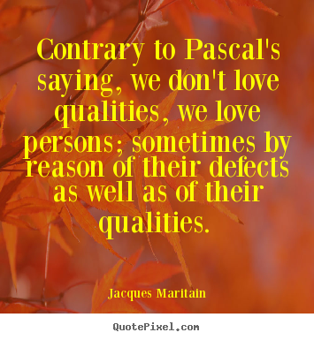 Contrary to pascal's saying, we don't love qualities, we.. Jacques Maritain great love quotes