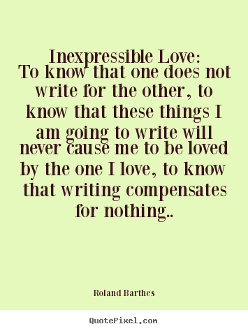 Quotes about love - Inexpressible love:to know that one does not write for the..