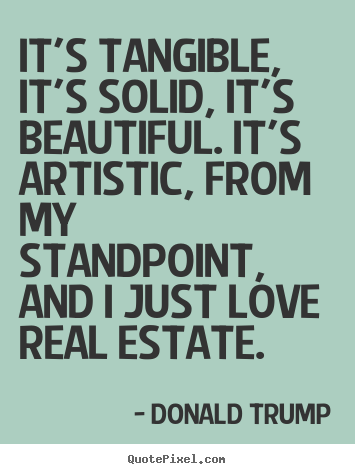 It's tangible, it's solid, it's beautiful. it's artistic, from.. Donald Trump best love quotes