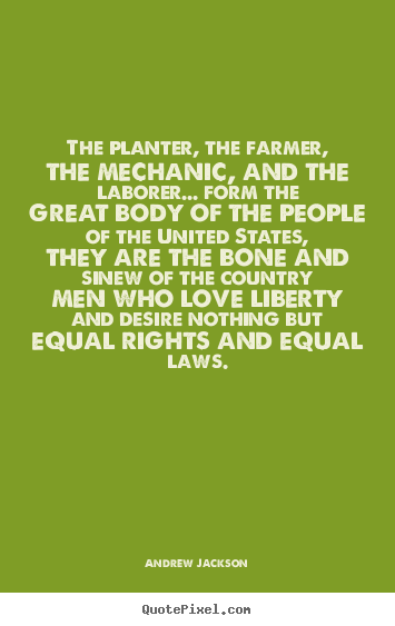 The planter, the farmer, the mechanic, and.. Andrew Jackson great love quotes