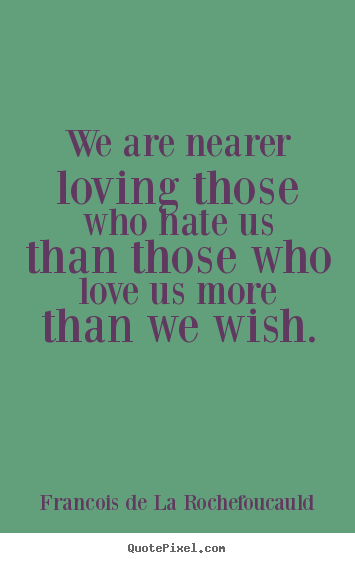 We are nearer loving those who hate us than those who love us more than.. Francois De La Rochefoucauld top love sayings