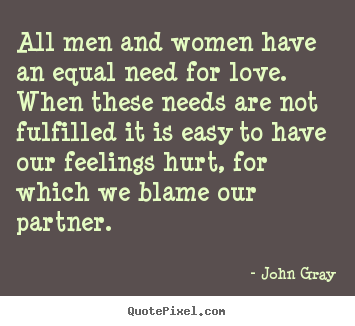 Quotes about love - All men and women have an equal need for love...