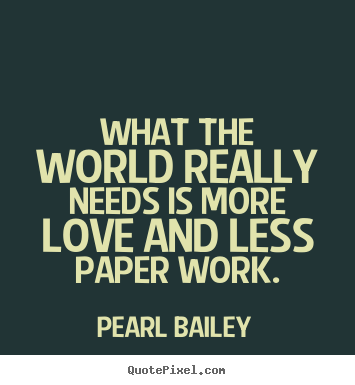 What the world really needs is more love and less paper.. Pearl Bailey famous love quote