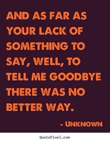 Unknown picture quotes - And as far as your lack of something to say, well, to tell me goodbye.. - Love quotes