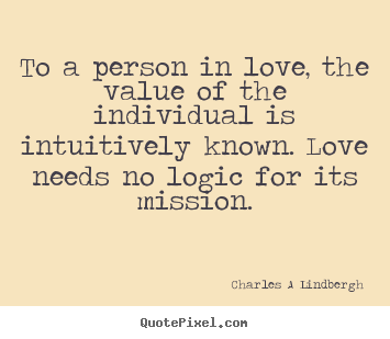 To a person in love, the value of the individual is intuitively.. Charles A Lindbergh best love quotes