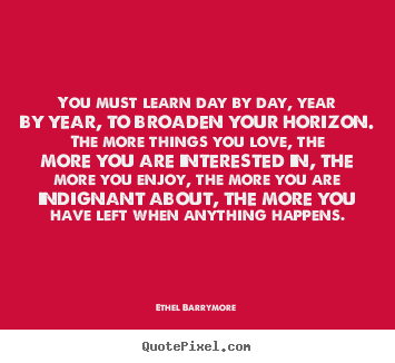You must learn day by day, year by year, to broaden.. Ethel Barrymore good love quotes