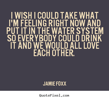 Love quotes - I wish i could take what i'm feeling right now and put it in the water..