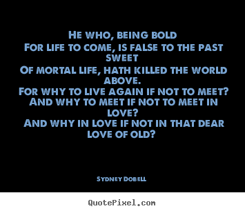 He who, being bold for life to come, is false to the past sweet of.. Sydney Dobell  love quotes