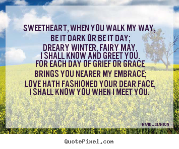 Quotes about love - Sweetheart, when you walk my way, be it dark..