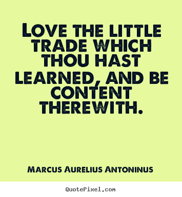 Love quotes - Love the little trade which thou hast learned, and..