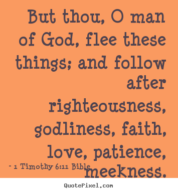 But thou, o man of god, flee these things; and follow after.. 1 Timothy 6:11 Bible  love quotes