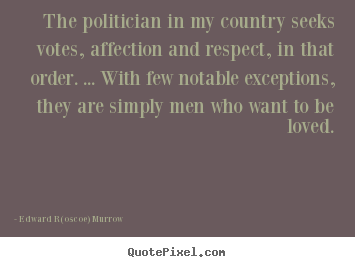 The politician in my country seeks votes, affection.. Edward R(oscoe) Murrow good love quote