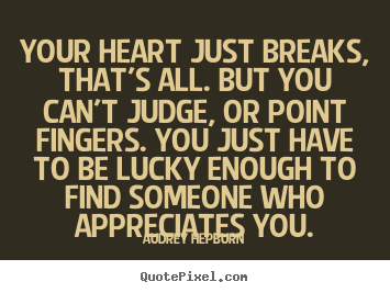 Love quote - Your heart just breaks, that's all. but you can't judge, or point fingers...