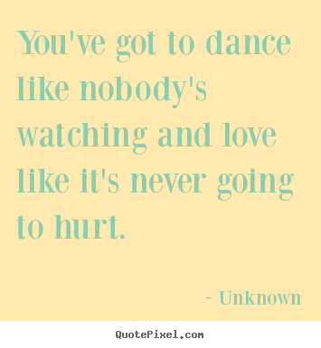 Unknown picture quotes - You've got to dance like nobody's watching and love like it's never.. - Love sayings