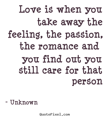 Love quote - Love is when you take away the feeling, the passion, the..