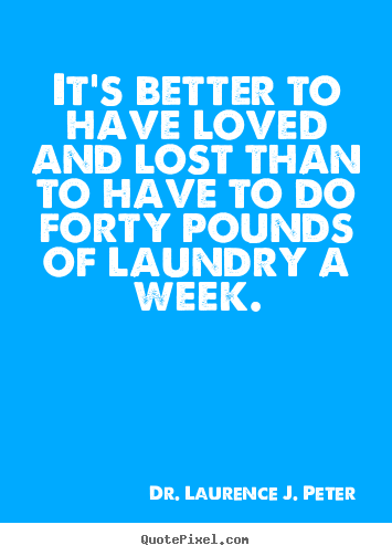 Dr. Laurence J. Peter picture quote - It's better to have loved and lost than to have to do forty pounds.. - Love quote