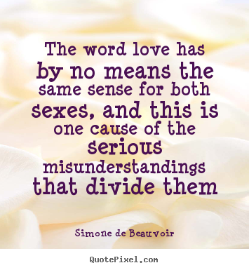 The word love has by no means the same sense.. Simone De Beauvoir greatest love quotes